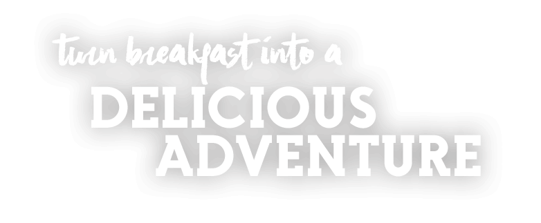 Turn breakfast into a delicious adventure